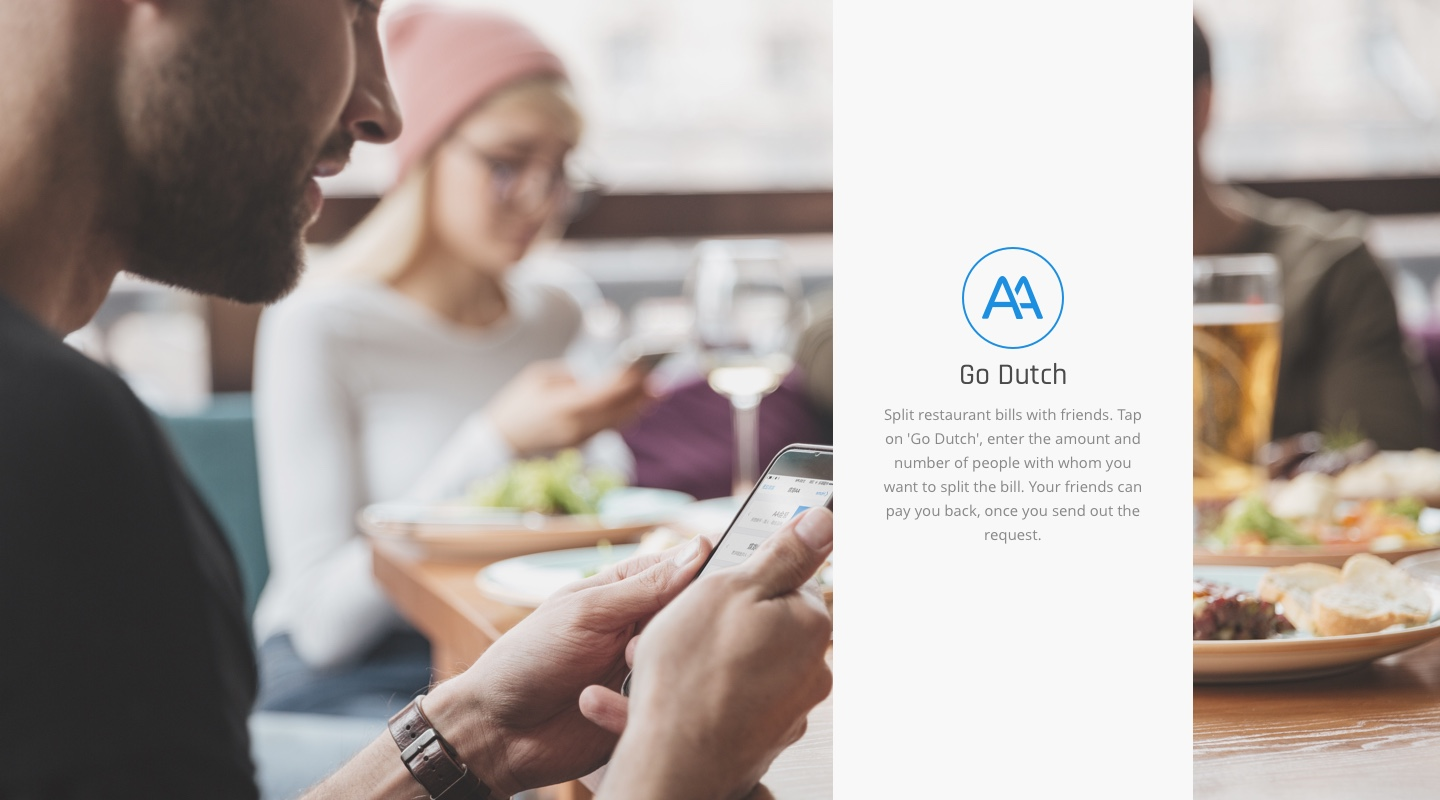 Go Dutch | Split restaurant bills with friends. Tap on 'Go Dutch', enter the amount and number of people with whom you want to split the bill. Your friends can pay you back, once you send out the request.