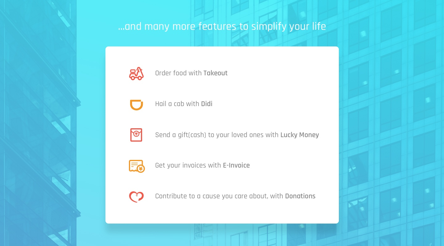 more features to simplify your life | Order food with Takeout | Hail a cab with Didi | Send a gift(cash) to your loved ones with Lucky Money | Get your invoices with E-Invoice | Contribute to a cause you care about, with Donations